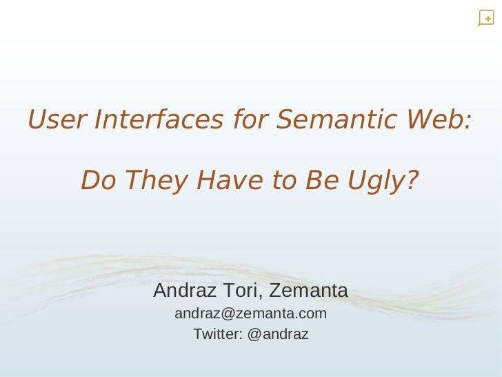 User Interfaces for Semantic Web:     Do They Have to Be Ugly?             Andraz Tori, Zemanta            andraz@zemanta....