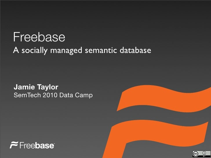 Freebase A socially managed semantic database    Jamie Taylor SemTech 2010 Data Camp