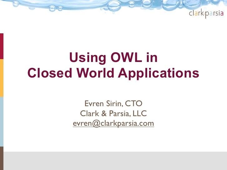 Using OWL in Closed World Applications           Evren Sirin, CTO         Clark & Parsia, LLC       evren@clarkparsia.com