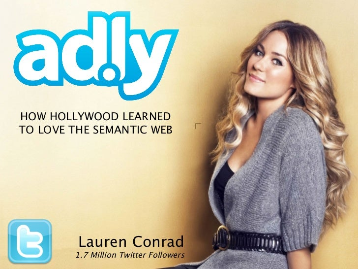 HOW HOLLYWOOD LEARNEDTO LOVE THE SEMANTIC WEB         Lauren Conrad        1.7 Million Twitter Followers