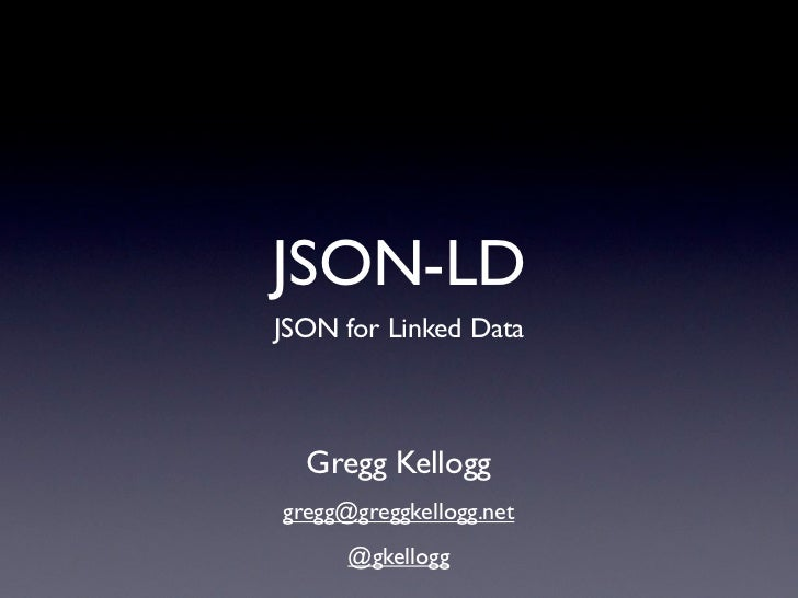 JSON-LDJSON for Linked Data  Gregg Kellogggregg@greggkellogg.net      @gkellogg