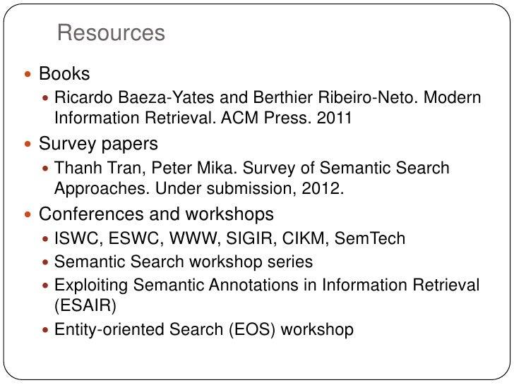 Resources Books  Ricardo Baeza-Yates and Berthier Ribeiro-Neto. Modern   Information Retrieval. ACM Press. 2011 Survey ...