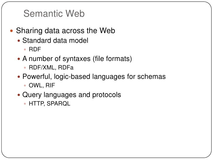 Semantic Web Sharing data across the Web   Standard data model     RDF   A number of syntaxes (file formats)     RDF/...