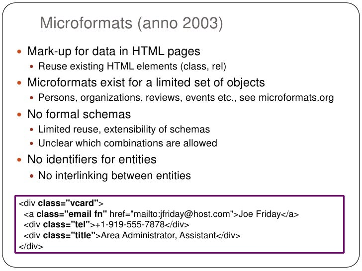 Microformats (anno 2003) Mark-up for data in HTML pages   Reuse existing HTML elements (class, rel) Microformats exist ...