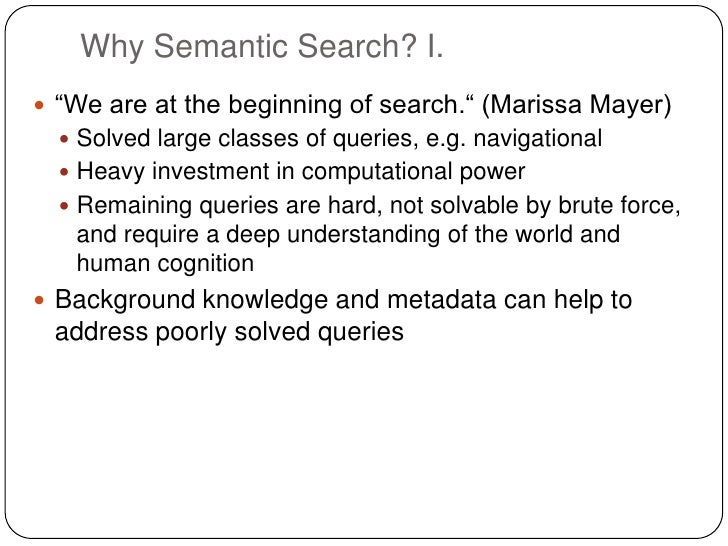 """Why Semantic Search? I. """"We are at the beginning of search."""" (Marissa Mayer)   Solved large classes of queries, e.g. nav..."""