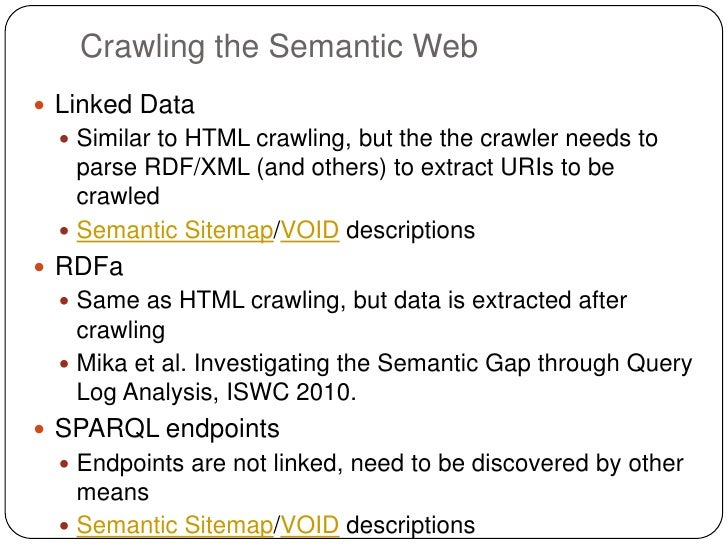 Crawling the Semantic Web Linked Data   Similar to HTML crawling, but the the crawler needs to    parse RDF/XML (and oth...