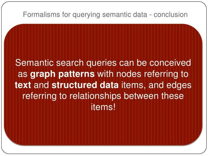 Formalisms for querying semantic data - conclusionSemantic search queries can be conceived as graph patterns with nodes re...