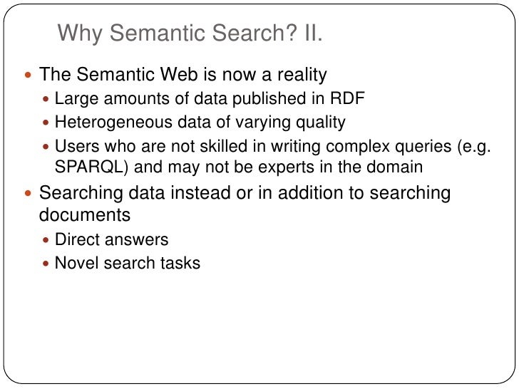 Why Semantic Search? II. The Semantic Web is now a reality   Large amounts of data published in RDF   Heterogeneous dat...
