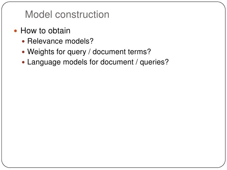 Model construction How to obtain   Relevance models?   Weights for query / document terms?   Language models for docum...