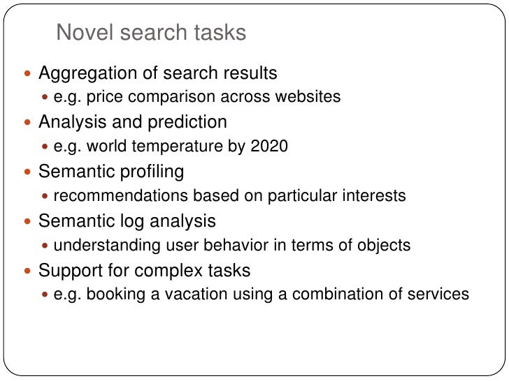 Novel search tasks Aggregation of search results   e.g. price comparison across websites Analysis and prediction   e.g...