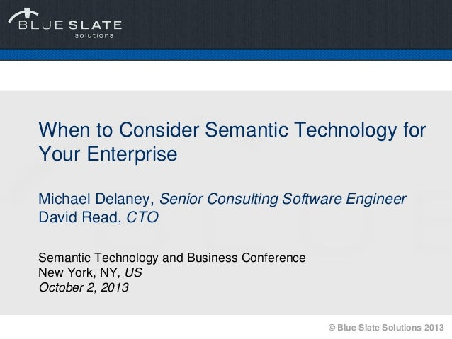 © Blue Slate Solutions 2013 When to Consider Semantic Technology for Your Enterprise Michael Delaney, Senior Consulting So...