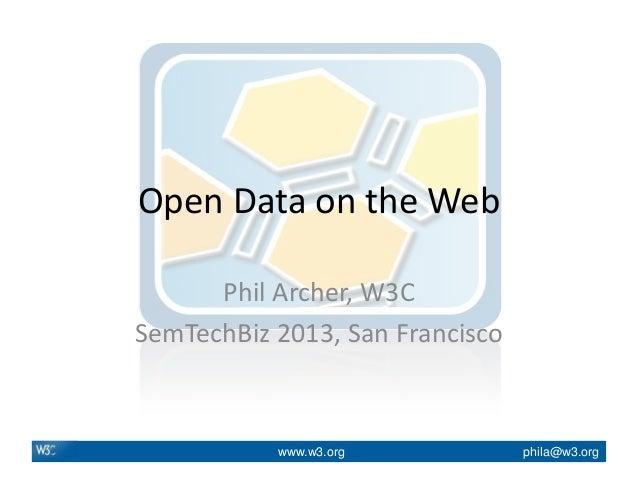 www.w3.org phila@w3.orgOpen Data on the WebPhil Archer, W3CSemTechBiz 2013, San Francisco