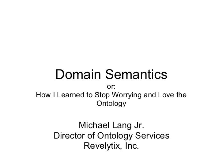 Domain Semantics                    or:How I Learned to Stop Worrying and Love the                 Ontology           Mich...