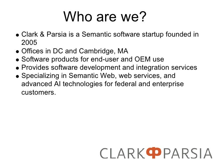 Who are we? Clark & Parsia is a Semantic software startup founded in 2005 Offices in DC and Cambridge, MA Software product...
