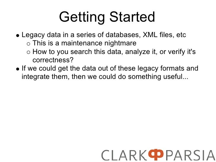 Getting Started Legacy data in a series of databases, XML files, etc     This is a maintenance nightmare     How to you se...