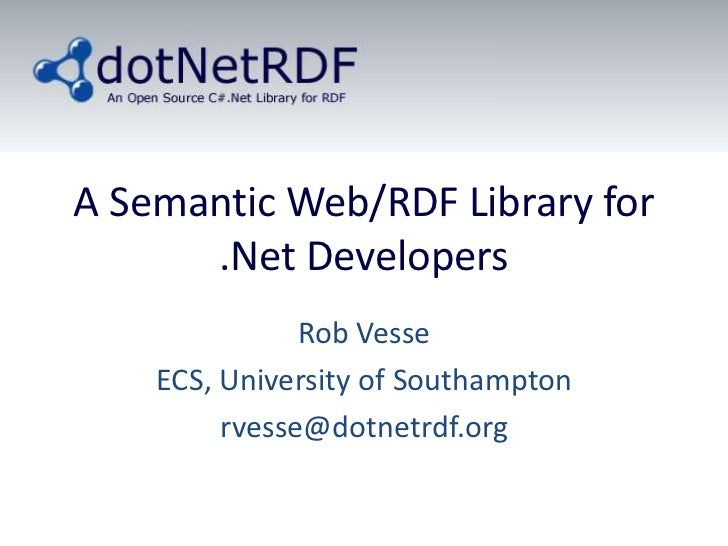 A Semantic Web/RDF Library for .Net Developers<br />Rob Vesse<br />ECS, University of Southampton<br />rvesse@dotnetrdf.or...