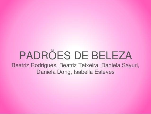 PADRÕES DE BELEZA Beatriz Rodrigues, Beatriz Teixeira, Daniela Sayuri, Daniela Dong, Isabella Esteves