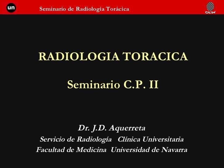 RADIOLOGIA TORACICA Seminario C.P. II Dr. J.D. Aquerreta Servicio de Radiología  Clínica Universitaria Facultad de Medicin...