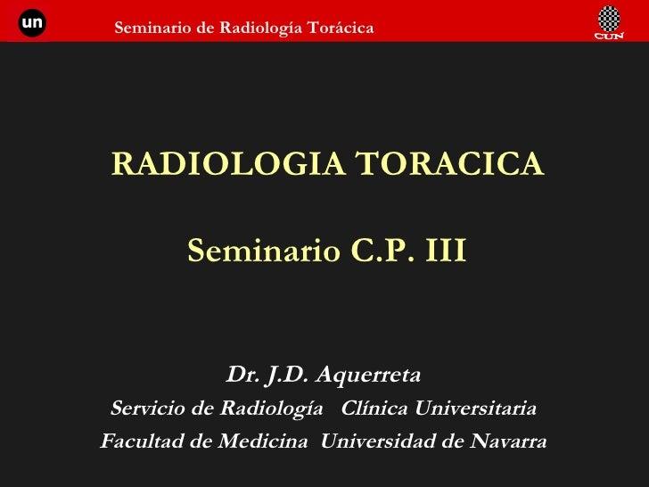 RADIOLOGIA TORACICA Seminario C.P. III Dr. J.D. Aquerreta Servicio de Radiología  Clínica Universitaria Facultad de Medici...