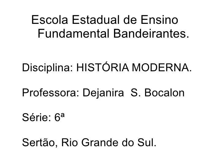 Escola Estadual de Ensino  Fundamental Bandeirantes. Disciplina: HISTÓRIA MODERNA. Professora: Dejanira  S. Bocalon Série:...