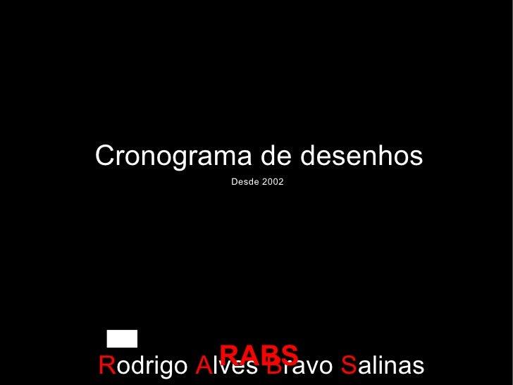 Cronograma de desenhos R odrigo  A lves  B ravo  S alinas Por: Desde 2002 RABS