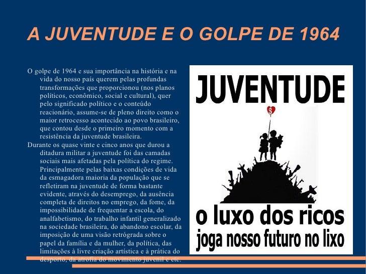 A JUVENTUDE E O GOLPE DE 1964 <ul><li>O golpe de 1964 e sua importância na história e na vida do nosso país querem pelas p...