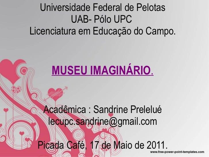 Universidade Federal de Pelotas UAB- Pólo UPC  Licenciatura em Educação do Campo. MUSEU IMAGINÁRIO . Acadêmica : Sandrine ...