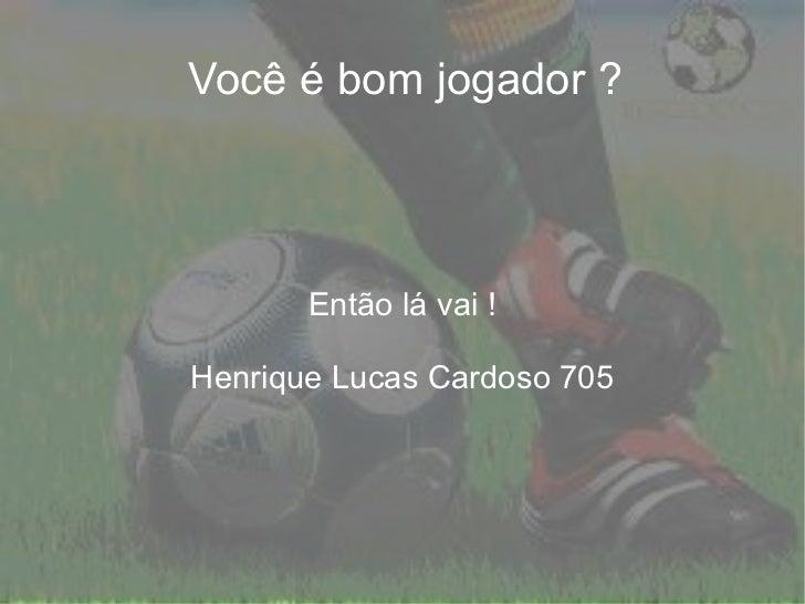 Você é bom jogador ? Então lá vai ! Henrique Lucas Cardoso 705