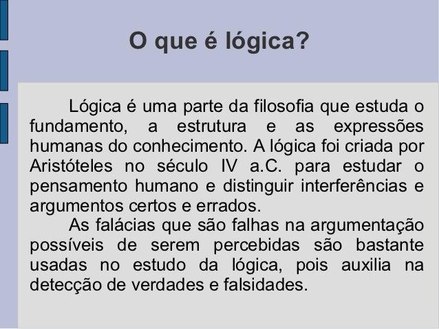 O que é lógica?     Lógica é uma parte da filosofia que estuda ofundamento, a estrutura e as expressõeshumanas do conhecim...
