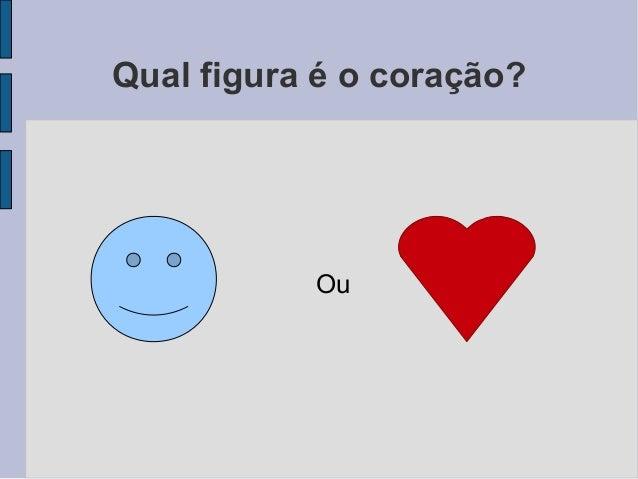 Qual figura é o coração?           Ou