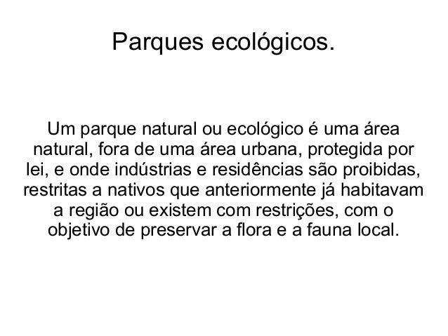 Parques ecológicos. Um parque natural ou ecológico é uma área natural, fora de uma área urbana, protegida por lei, e onde ...