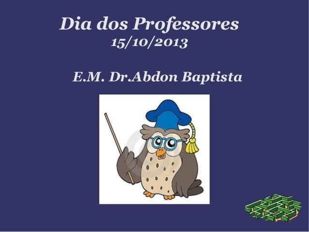 Dia dos Professores 15/10/2013  E.M. Dr.Abdon Baptista