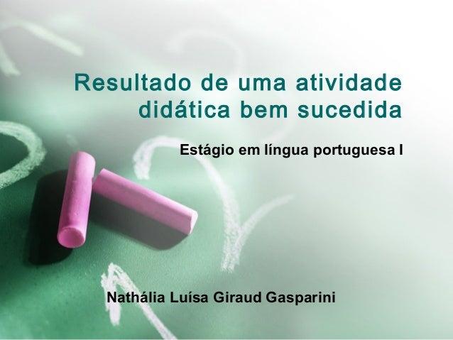 Resultado de uma atividade didática bem sucedida Estágio em língua portuguesa I  Nathália Luísa Giraud Gasparini