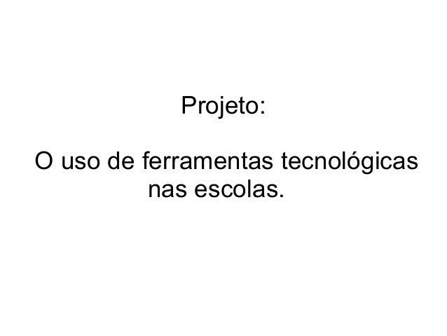 Projeto: O uso de ferramentas tecnológicas nas escolas.