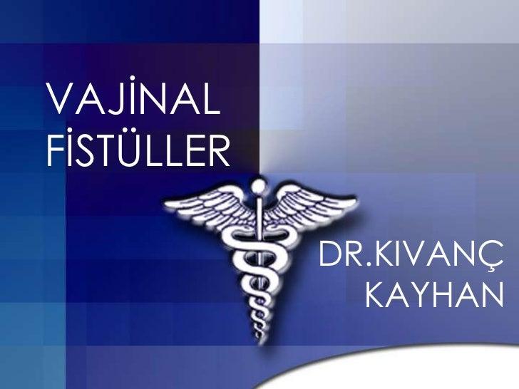 VAJĠNALFĠSTÜLLER            DR.KIVANÇ              KAYHAN