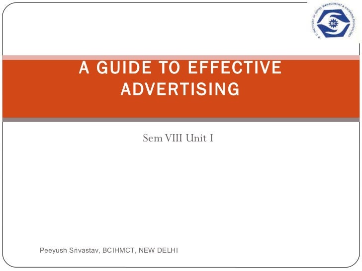 Sem VIII Unit I A GUIDE TO EFFECTIVE ADVERTISING Peeyush Srivastav, BCIHMCT, NEW DELHI