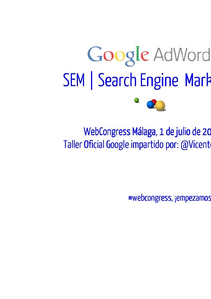SEM | Search Engine Marketing       WebCongress Málaga, 1 de julio de 2011Taller Oficial Google impartido por: @VicentePal...