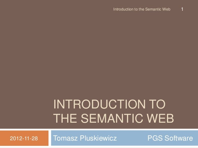 Tomasz Pluskiewicz PGS Software INTRODUCTION TO THE SEMANTIC WEB 2012-11-28 Introduction to the Semantic Web 1