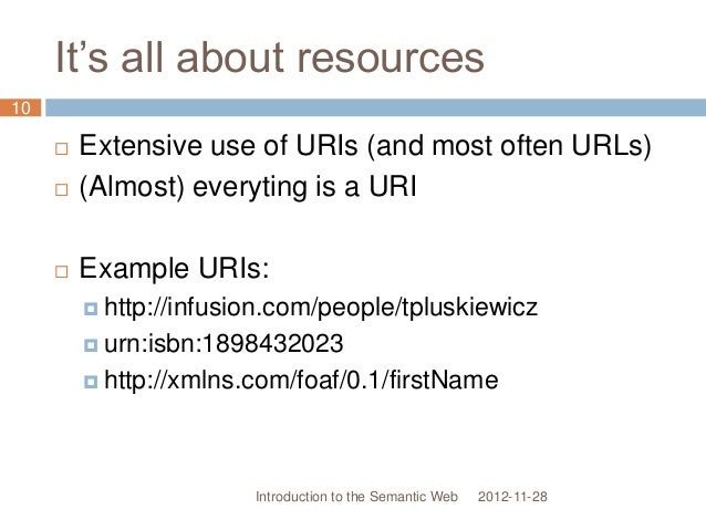 It's all about resources  Extensive use of URIs (and most often URLs)  (Almost) everyting is a URI  Example URIs:  htt...