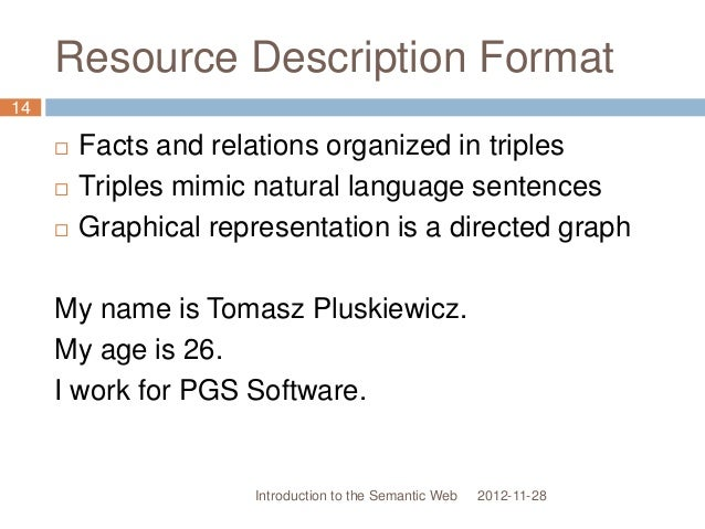 Resource Description Format  Facts and relations organized in triples  Triples mimic natural language sentences  Graphi...