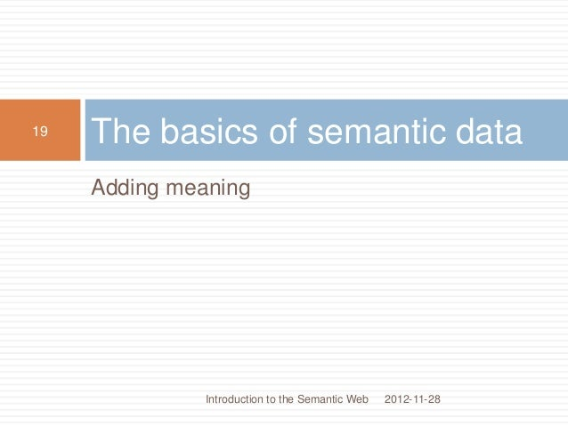 Adding meaning The basics of semantic data 2012-11-28 19 Introduction to the Semantic Web