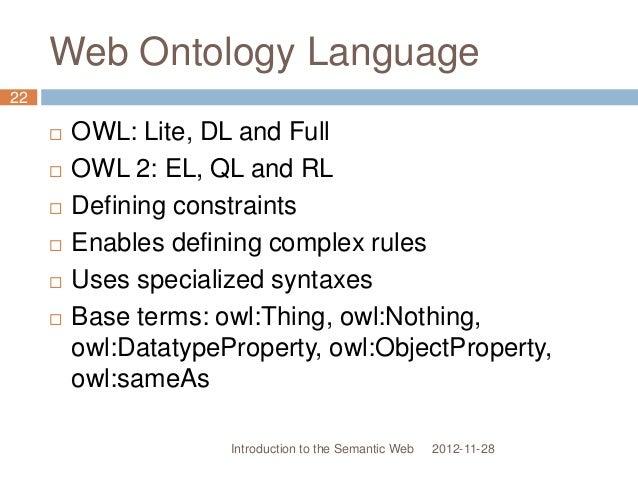 Web Ontology Language  OWL: Lite, DL and Full  OWL 2: EL, QL and RL  Defining constraints  Enables defining complex ru...