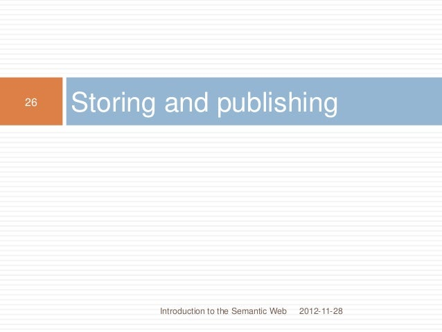 Storing and publishing 2012-11-28 26 Introduction to the Semantic Web