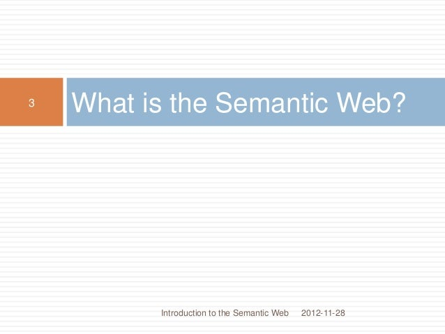 What is the Semantic Web? 2012-11-28 3 Introduction to the Semantic Web