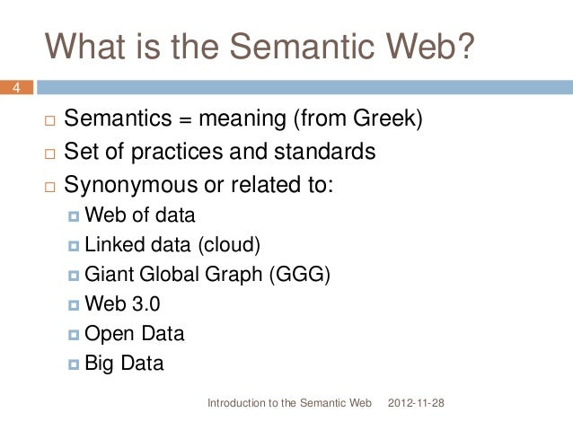 What is the Semantic Web?  Semantics = meaning (from Greek)  Set of practices and standards  Synonymous or related to: ...