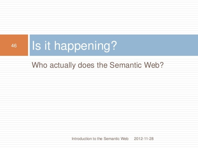 Who actually does the Semantic Web? Is it happening? 2012-11-28 46 Introduction to the Semantic Web