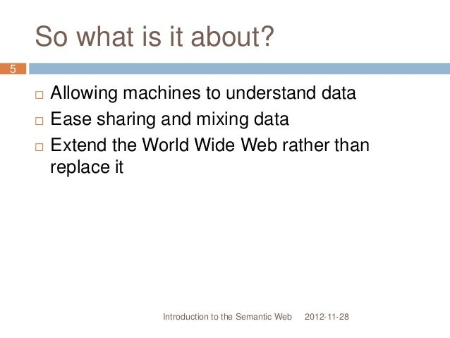 So what is it about?  Allowing machines to understand data  Ease sharing and mixing data  Extend the World Wide Web rat...