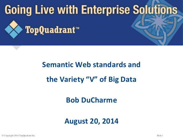 "© Copyright 2014 TopQuadrant Inc. Slide 1 Semantic Web standards and the Variety ""V"" of Big Data Bob DuCharme August 20, 2..."
