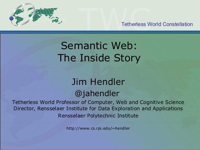 Tetherless World Constellation Semantic Web: The Inside Story Jim Hendler @jahendler Tetherless World Professor of Compute...