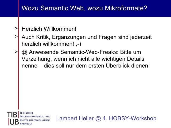 Wozu Semantic Web, wozu Mikroformate? <ul><li>Herzlich Willkommen! </li></ul><ul><li>Auch Kritik, Ergänzungen und Fragen s...